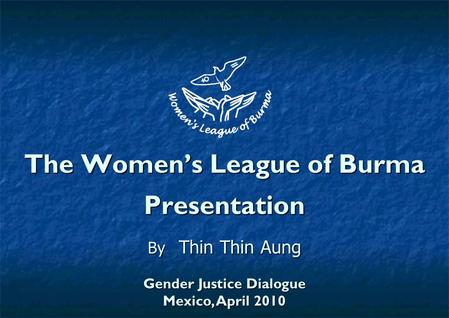 The Women's League of Burma Presentation By Thin Thin Aung Gender Justice Dialogue Mexico, April 2010.