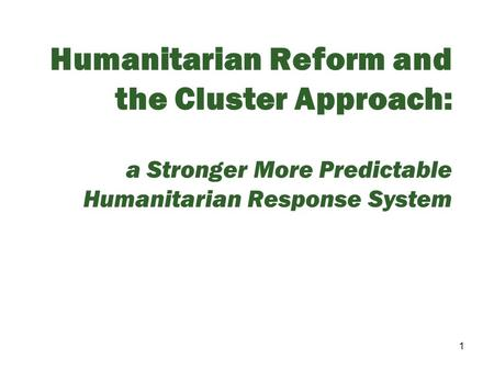 Humanitarian Reform and the Cluster Approach: a Stronger More Predictable Humanitarian Response System.