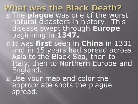  The plague was one of the worst natural disasters in history. This disease swept through Europe beginning in 1347.  It was first seen in China in 1331.