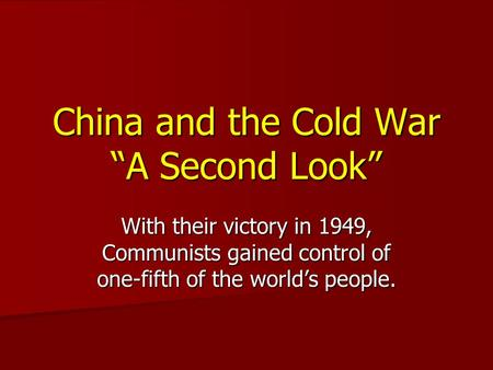 "China and the Cold War ""A Second Look"" With their victory in 1949, Communists gained control of one-fifth of the world's people."