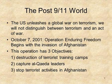 1 The Post 9/11 World The US unleashes a global war on terrorism, we will not distinguish between terrorism and an act of war. October 7, 2001: Operation.