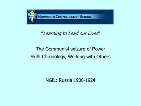 """Learning to Lead our Lives"" The Communist seizure of Power Skill: Chronology, Working with Others NGfL: Russia 1900-1924."
