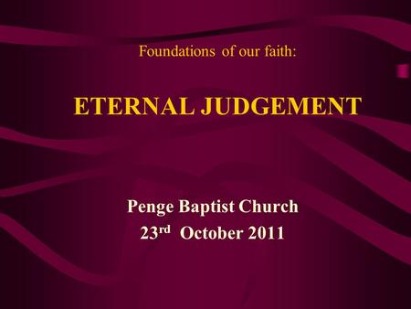 Foundations of our faith: ETERNAL JUDGEMENT Penge Baptist Church 23 rd October 2011.