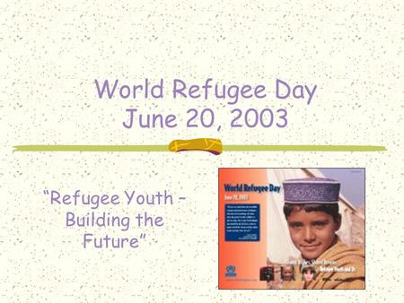 "World Refugee Day June 20, 2003 ""Refugee Youth – Building the Future"""