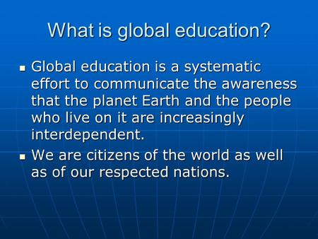 What is global education? Global education is a systematic effort to communicate the awareness that the planet Earth and the people who live on it are.