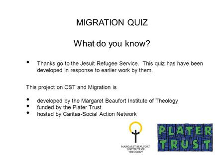 Thanks go to the Jesuit Refugee Service. This quiz has have been developed in response to earlier work by them. This project on CST and Migration is developed.