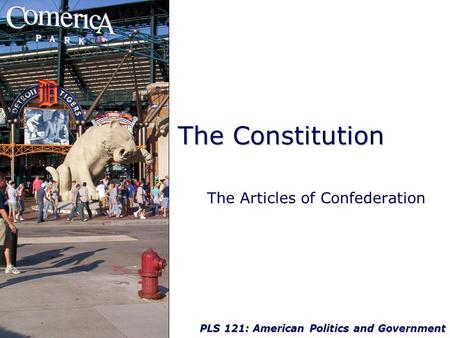 PLS 121: American Politics and Government The Constitution The Articles of Confederation.