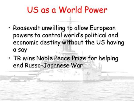 US as a World Power Roosevelt unwilling to allow European powers to control world's political and economic destiny without the US having a sayRoosevelt.