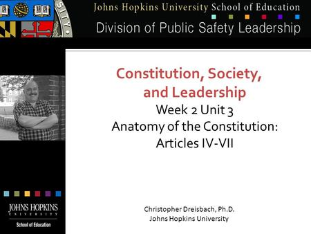 Constitution, Society, and Leadership Week 2 Unit 3 Anatomy of the Constitution: Articles IV-VII Christopher Dreisbach, Ph.D. Johns Hopkins University.