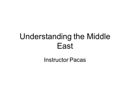 Understanding the Middle East Instructor Pacas. The Middle East Problem: History vs. Historical Developments in the Modern World The antagonistic history.