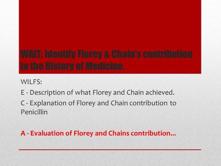 WALT: Identify Florey & Chain's contribution to the History of Medicine. WILFS: E - Description of what Florey and Chain achieved. C - Explanation of Florey.