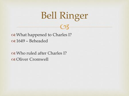   What happened to Charles I?  1649 – Beheaded  Who ruled after Charles I?  Oliver Cromwell Bell Ringer.