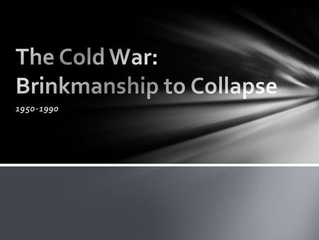 1950-1990. US Uses A-Bomb in 1945 Soviets test A-bomb in 1949 Each side wants more than the other. Brinkmanship- Two Countries going to the edge of War.