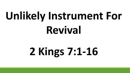 "Unlikely Instrument For Revival 2 Kings 7:1-16. 1 Then Elisha said, ""Hear the word of the L ORD. Thus says the L ORD : 'Tomorrow about this time a seah."