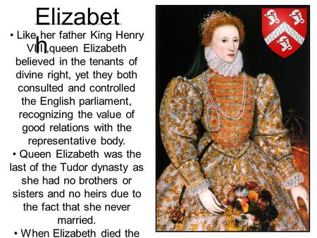 Like her father King Henry VIII,queen Elizabeth believed in the tenants of divine right, yet they both consulted and controlled the English parliament,