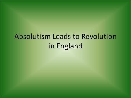 Absolutism Leads to Revolution in England. Charles I Always needed money Parliament refused to give him money, so he dissolved it.