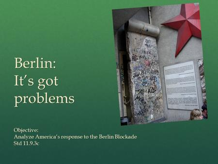 Berlin: It's got problems Objective: Analyze America's response to the Berlin Blockade Std 11.9.3c.