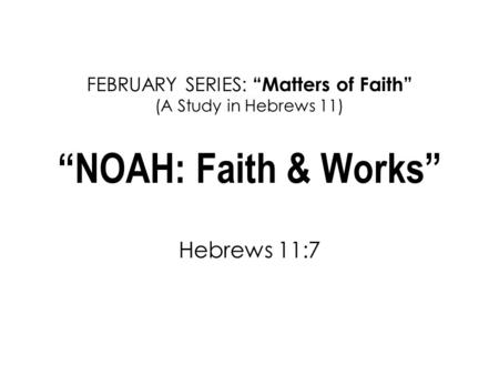"FEBRUARY SERIES: ""Matters of Faith"" (A Study in Hebrews 11) ""NOAH: Faith & Works"" Hebrews 11:7."