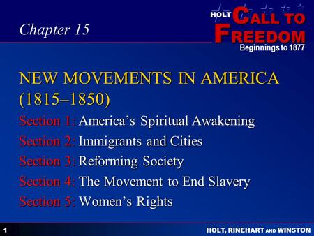 C ALL TO F REEDOM HOLT HOLT, RINEHART AND WINSTON Beginnings to 1877 1 NEW MOVEMENTS IN AMERICA (1815–1850) Section 1: America's Spiritual Awakening Section.