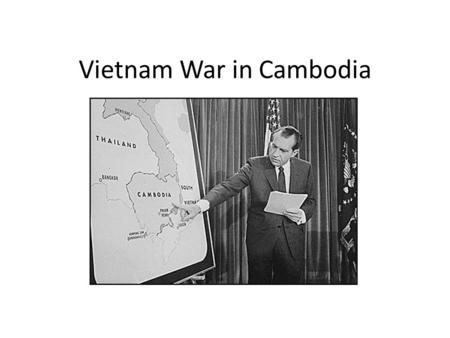 Vietnam War in Cambodia. Timeline Cambodia dragged into the Vietnam War because of their geographic location 1965 Cambodian government under Norodom Sihanouk.