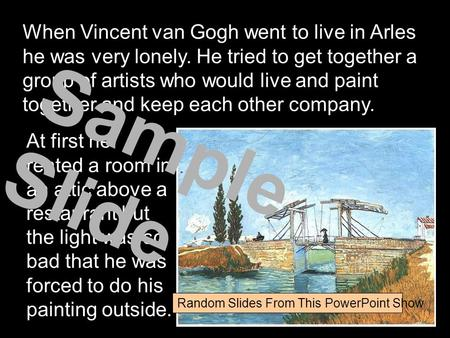 When Vincent van Gogh went to live in Arles he was very lonely. He tried to get together a group of artists who would live and paint together and keep.