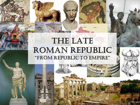 "The Late Roman Republic ""From Republic to Empire""."