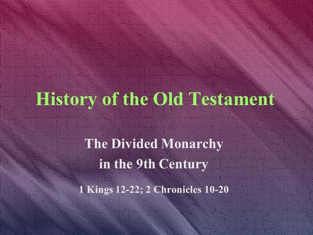 History of the Old Testament The Divided Monarchy in the 9th Century 1 Kings 12-22; 2 Chronicles 10-20.