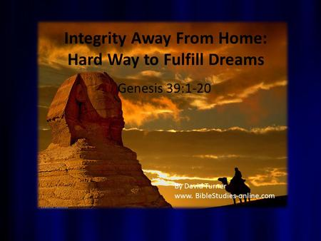 Integrity Away From Home: Hard Way to Fulfill Dreams Genesis 39:1-20 By David Turner www. BibleStudies-online.com.