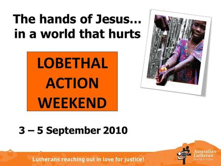 The hands of Jesus… in a world that hurts LOBETHAL ACTION WEEKEND 3 – 5 September 2010.