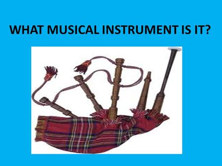 WHAT MUSICAL INSTRUMENT IS IT?. BAGPIPE WHAT MUSICAL INSTRUMENT IS IT?