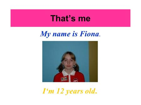 That's me My name is Fiona. I'm 12 years old.. My hobbies I like playing handball, but I don't like playing basketball. I like riding horses. I like riding.