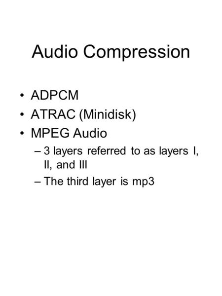 Audio Compression ADPCM ATRAC (Minidisk) MPEG Audio –3 layers referred to as layers I, II, and III –The third layer is mp3.