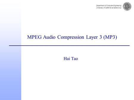 Department of Computer Engineering University of California at Santa Cruz MPEG Audio Compression Layer 3 (MP3) Hai Tao.