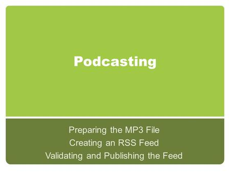 Podcasting Preparing the MP3 File Creating an RSS Feed Validating and Publishing the Feed.
