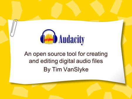 An open source tool for creating and editing digital audio files By Tim VanSlyke.