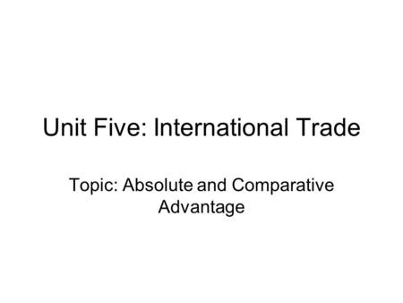 Unit Five: International Trade Topic: Absolute and Comparative Advantage.