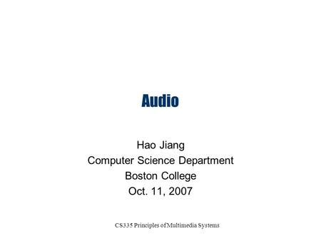 CS335 Principles of Multimedia Systems Audio Hao Jiang Computer Science Department Boston College Oct. 11, 2007.