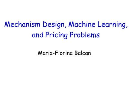 Mechanism Design, Machine Learning, and Pricing Problems Maria-Florina Balcan.