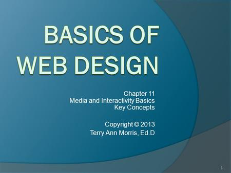 Chapter 11 Media and Interactivity Basics Key Concepts Copyright © 2013 Terry Ann Morris, Ed.D 1.