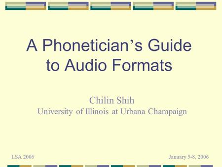 A Phonetician ' s Guide to Audio Formats Chilin Shih University of Illinois at Urbana Champaign LSA 2006January 5-8, 2006.
