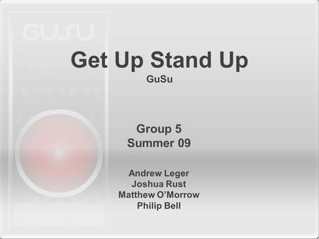 Get Up Stand Up GuSu Andrew Leger Joshua Rust Matthew O'Morrow Philip Bell Group 5 Summer 09.