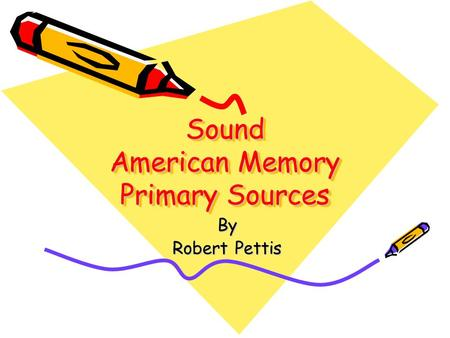 Sound American Memory Primary Sources By Robert Pettis.