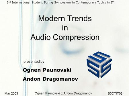 Mar 2003 Ognen Paunovski :: Andon Dragomanov S3CTIT03 Modern Trends in Audio Compression presented by Ognen Paunovski Andon Dragomanov 2 nd International.