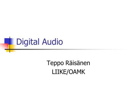 Digital Audio Teppo Räisänen LIIKE/OAMK. General Information Auditive information is transmitted by vibrations of air molecules The speed of sound waves.