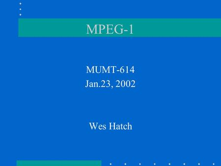 MPEG-1 MUMT-614 Jan.23, 2002 Wes Hatch. Purpose of MPEG encoding To decrease data rate How? –two choices: could decrease sample rate, but this would cause.