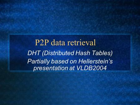 P2P data retrieval DHT (Distributed Hash Tables) Partially based on Hellerstein's presentation at VLDB2004.
