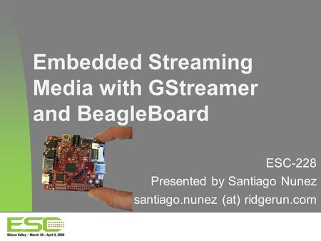 Embedded Streaming Media with GStreamer and BeagleBoard ESC-228 Presented by Santiago Nunez santiago.nunez (at) ridgerun.com.