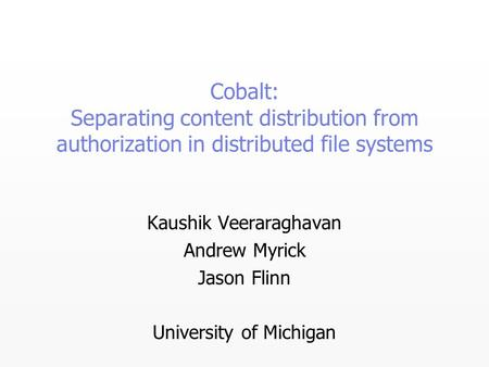 Cobalt: Separating content distribution from authorization in distributed file systems Kaushik Veeraraghavan Andrew Myrick Jason Flinn University of Michigan.