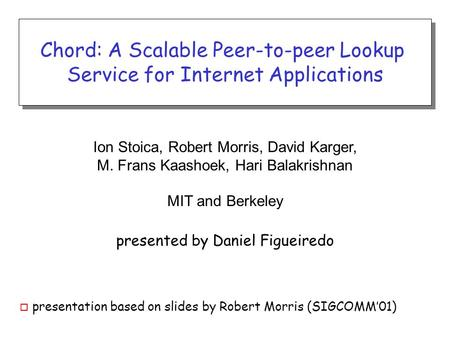 Ion Stoica, Robert Morris, David Karger, M. Frans Kaashoek, Hari Balakrishnan MIT and Berkeley presented by Daniel Figueiredo Chord: A Scalable Peer-to-peer.
