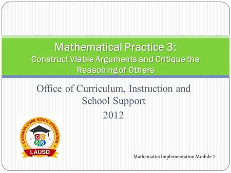 Office of Curriculum, Instruction and School Support 2012 Mathematical Practice 3: Construct Viable Arguments and Critique the Reasoning of Others Mathematics.